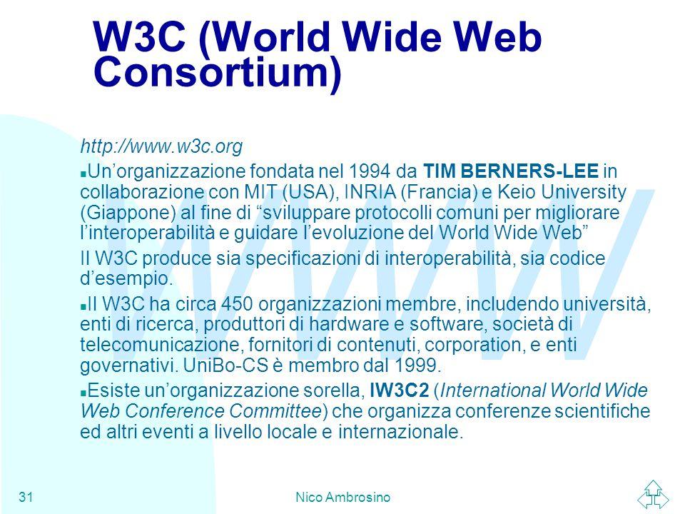 WWW Nico Ambrosino31 W3C (World Wide Web Consortium) http://www.w3c.org n Un'organizzazione fondata nel 1994 da TIM BERNERS-LEE in collaborazione con MIT (USA), INRIA (Francia) e Keio University (Giappone) al fine di sviluppare protocolli comuni per migliorare l'interoperabilità e guidare l'evoluzione del World Wide Web Il W3C produce sia specificazioni di interoperabilità, sia codice d'esempio.
