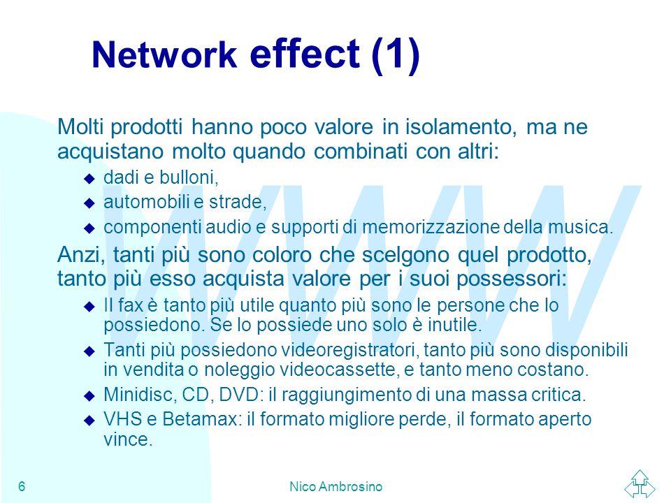 WWW Nico Ambrosino6 Network effect (1) Molti prodotti hanno poco valore in isolamento, ma ne acquistano molto quando combinati con altri: u dadi e bulloni, u automobili e strade, u componenti audio e supporti di memorizzazione della musica.