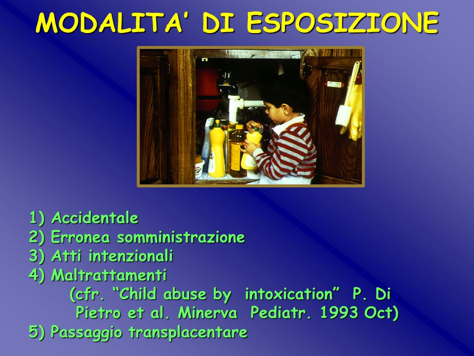 "MODALITA' DI ESPOSIZIONE 1) Accidentale 2) Erronea somministrazione 3) Atti intenzionali 4) Maltrattamenti (cfr. ""Child abuse by intoxication"" P. Di P"