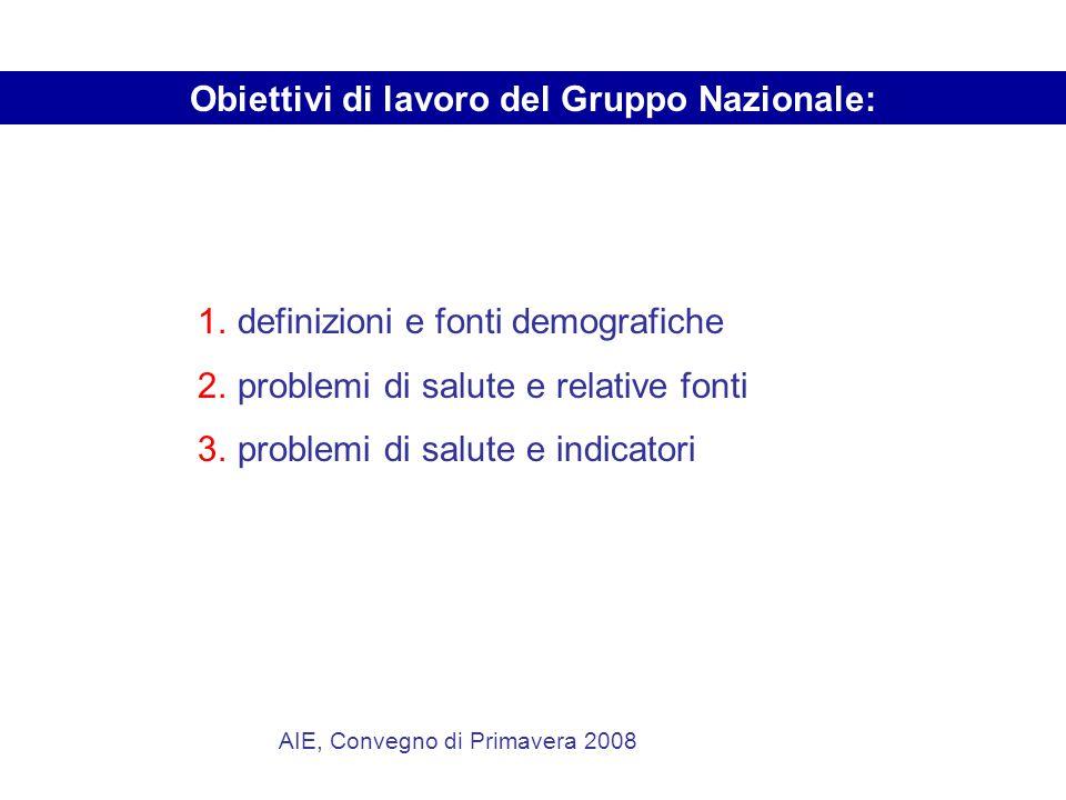 AIE, Convegno di Primavera 2008 1.definizioni e fonti demografiche 2.problemi di salute e relative fonti 3.problemi di salute e indicatori Obiettivi di lavoro del Gruppo Nazionale: