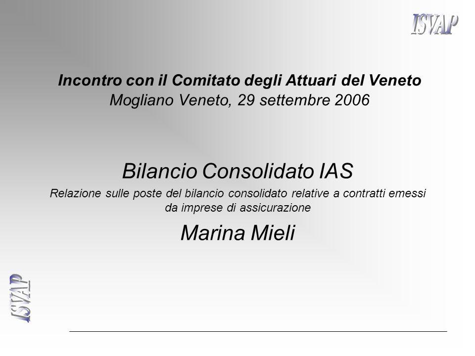 Incontro con il Comitato degli Attuari del Veneto Mogliano Veneto, 29 settembre 2006 Bilancio Consolidato IAS Relazione sulle poste del bilancio consolidato relative a contratti emessi da imprese di assicurazione Marina Mieli