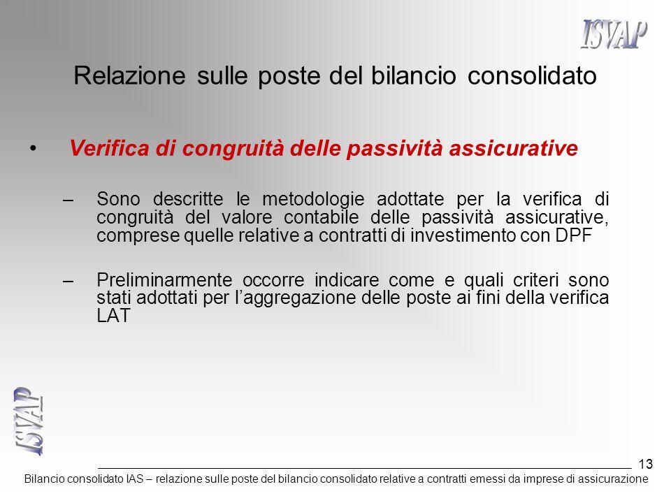 Bilancio consolidato IAS – relazione sulle poste del bilancio consolidato relative a contratti emessi da imprese di assicurazione 13 Relazione sulle poste del bilancio consolidato Verifica di congruità delle passività assicurative –Sono descritte le metodologie adottate per la verifica di congruità del valore contabile delle passività assicurative, comprese quelle relative a contratti di investimento con DPF –Preliminarmente occorre indicare come e quali criteri sono stati adottati per l'aggregazione delle poste ai fini della verifica LAT