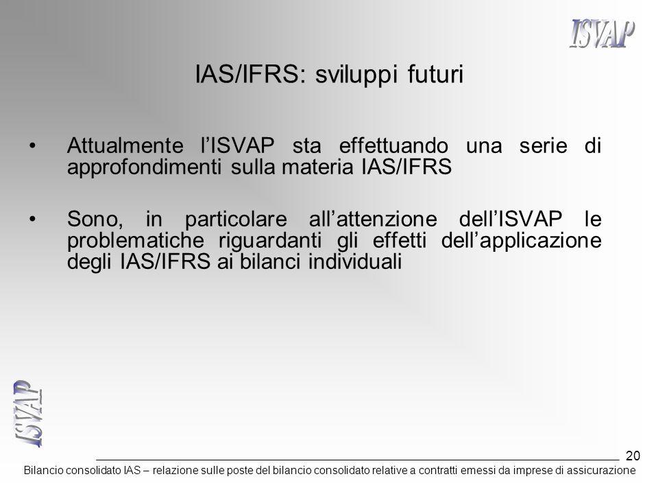 Bilancio consolidato IAS – relazione sulle poste del bilancio consolidato relative a contratti emessi da imprese di assicurazione 20 IAS/IFRS: sviluppi futuri Attualmente l'ISVAP sta effettuando una serie di approfondimenti sulla materia IAS/IFRS Sono, in particolare all'attenzione dell'ISVAP le problematiche riguardanti gli effetti dell'applicazione degli IAS/IFRS ai bilanci individuali