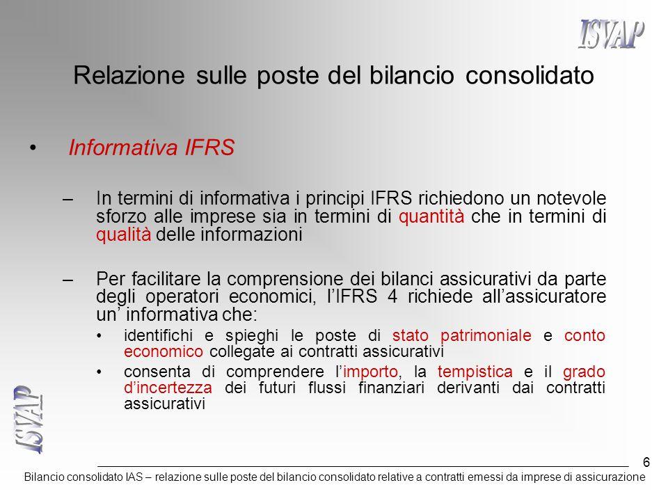 Bilancio consolidato IAS – relazione sulle poste del bilancio consolidato relative a contratti emessi da imprese di assicurazione 6 Relazione sulle poste del bilancio consolidato Informativa IFRS –In termini di informativa i principi IFRS richiedono un notevole sforzo alle imprese sia in termini di quantità che in termini di qualità delle informazioni –Per facilitare la comprensione dei bilanci assicurativi da parte degli operatori economici, l'IFRS 4 richiede all'assicuratore un' informativa che: identifichi e spieghi le poste di stato patrimoniale e conto economico collegate ai contratti assicurativi consenta di comprendere l'importo, la tempistica e il grado d'incertezza dei futuri flussi finanziari derivanti dai contratti assicurativi