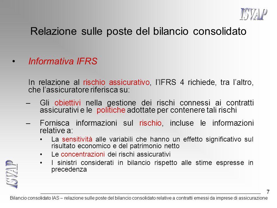 Bilancio consolidato IAS – relazione sulle poste del bilancio consolidato relative a contratti emessi da imprese di assicurazione 7 Relazione sulle poste del bilancio consolidato Informativa IFRS In relazione al rischio assicurativo, l'IFRS 4 richiede, tra l'altro, che l'assicuratore riferisca su: –Gli obiettivi nella gestione dei rischi connessi ai contratti assicurativi e le politiche adottate per contenere tali rischi –Fornisca informazioni sul rischio, incluse le informazioni relative a: La sensitività alle variabili che hanno un effetto significativo sul risultato economico e del patrimonio netto Le concentrazioni dei rischi assicurativi I sinistri considerati in bilancio rispetto alle stime espresse in precedenza