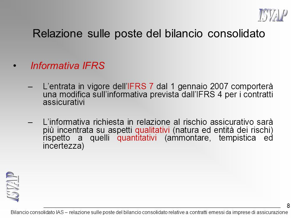 Bilancio consolidato IAS – relazione sulle poste del bilancio consolidato relative a contratti emessi da imprese di assicurazione 8 Relazione sulle poste del bilancio consolidato Informativa IFRS –L'entrata in vigore dell'IFRS 7 dal 1 gennaio 2007 comporterà una modifica sull'informativa prevista dall'IFRS 4 per i contratti assicurativi –L'informativa richiesta in relazione al rischio assicurativo sarà più incentrata su aspetti qualitativi (natura ed entità dei rischi) rispetto a quelli quantitativi (ammontare, tempistica ed incertezza)