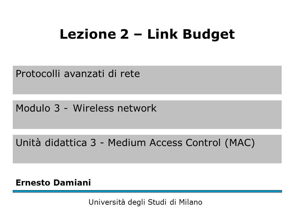 Protocolli avanzati di rete Modulo 3 -Wireless network Unità didattica 3 - Medium Access Control (MAC) Ernesto Damiani Università degli Studi di Milano Lezione 2 – Link Budget