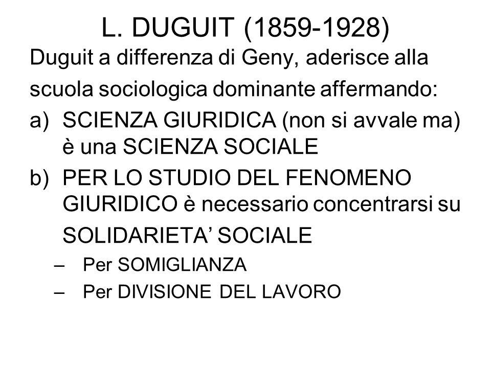 L. DUGUIT (1859-1928) Duguit a differenza di Geny, aderisce alla scuola sociologica dominante affermando: a)SCIENZA GIURIDICA (non si avvale ma) è una