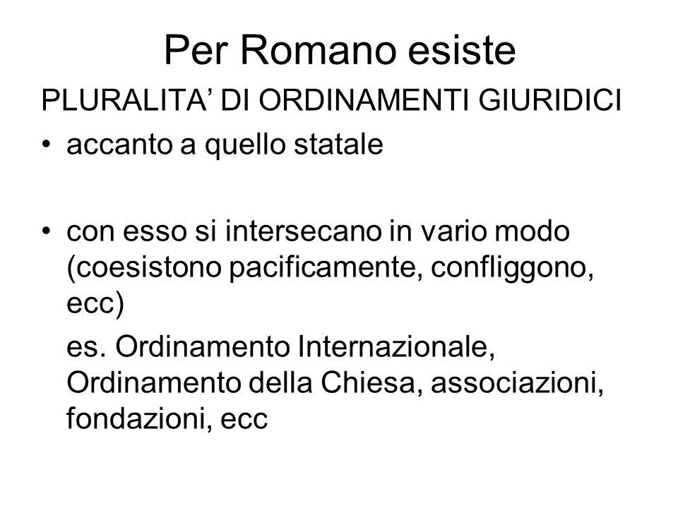 Per Romano esiste PLURALITA' DI ORDINAMENTI GIURIDICI accanto a quello statale con esso si intersecano in vario modo (coesistono pacificamente, confli