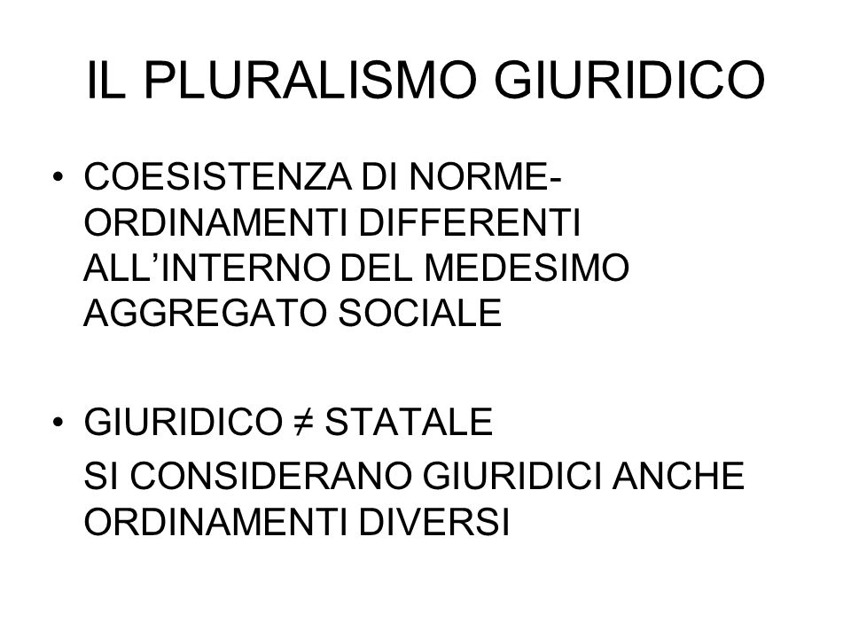 IL PLURALISMO GIURIDICO COESISTENZA DI NORME- ORDINAMENTI DIFFERENTI ALL'INTERNO DEL MEDESIMO AGGREGATO SOCIALE GIURIDICO ≠ STATALE SI CONSIDERANO GIU