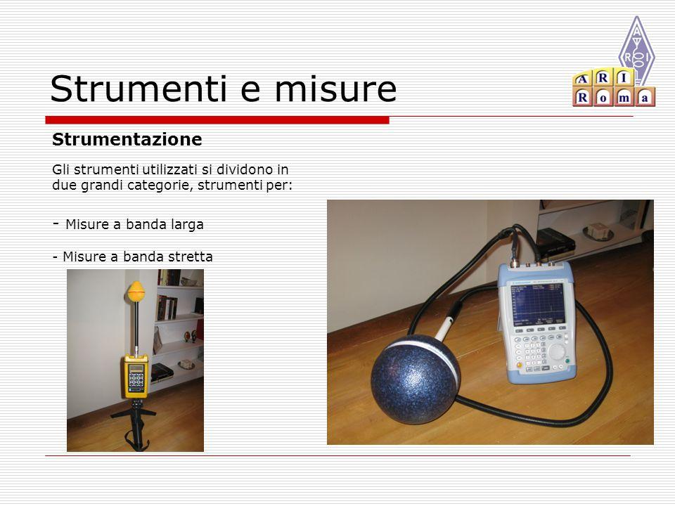 Strumenti e misure Gli strumenti utilizzati si dividono in due grandi categorie, strumenti per: - Misure a banda larga - Misure a banda stretta Strumentazione