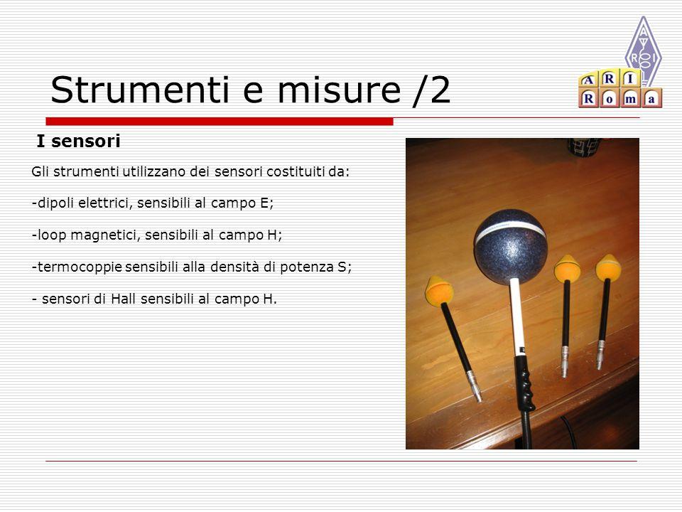 Strumenti e misure /2 Gli strumenti utilizzano dei sensori costituiti da: -dipoli elettrici, sensibili al campo E; -loop magnetici, sensibili al campo H; -termocoppie sensibili alla densità di potenza S; - sensori di Hall sensibili al campo H.