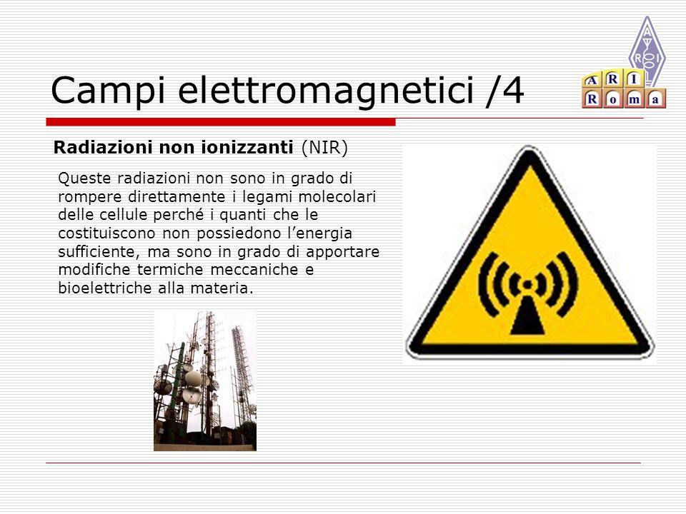 Campi elettromagnetici /4 Radiazioni non ionizzanti (NIR) Queste radiazioni non sono in grado di rompere direttamente i legami molecolari delle cellule perché i quanti che le costituiscono non possiedono l'energia sufficiente, ma sono in grado di apportare modifiche termiche meccaniche e bioelettriche alla materia.