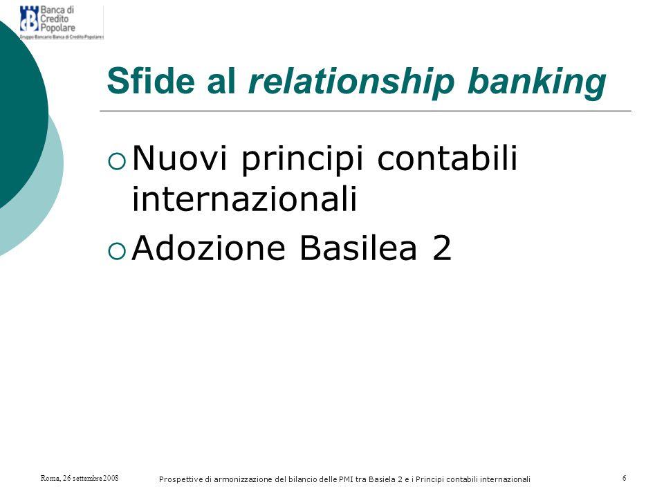 Roma, 26 settembre 2008 Prospettive di armonizzazione del bilancio delle PMI tra Basiela 2 e i Principi contabili internazionali 17 La scelta della BCP nella gestione del rischio di credito La scelta dell'Istituto è orientata ad una convivenza della flessibilità nell'oggettività nella gestione del rischio creditizio.