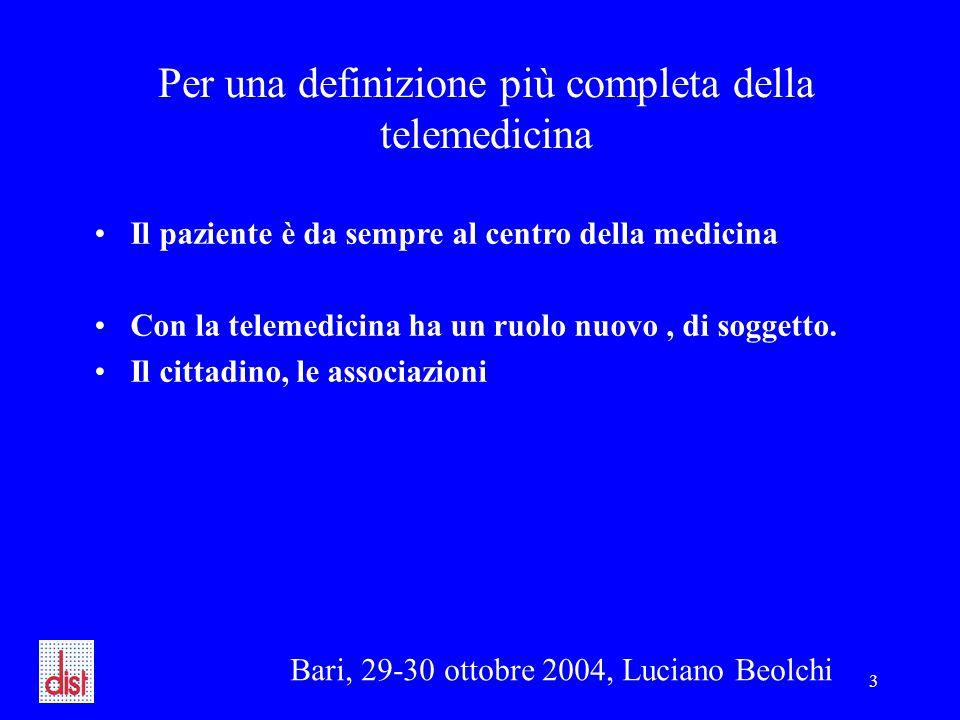 Bari, 29-30 ottobre 2004, Luciano Beolchi 3 Per una definizione più completa della telemedicina Il paziente è da sempre al centro della medicina Con la telemedicina ha un ruolo nuovo, di soggetto.