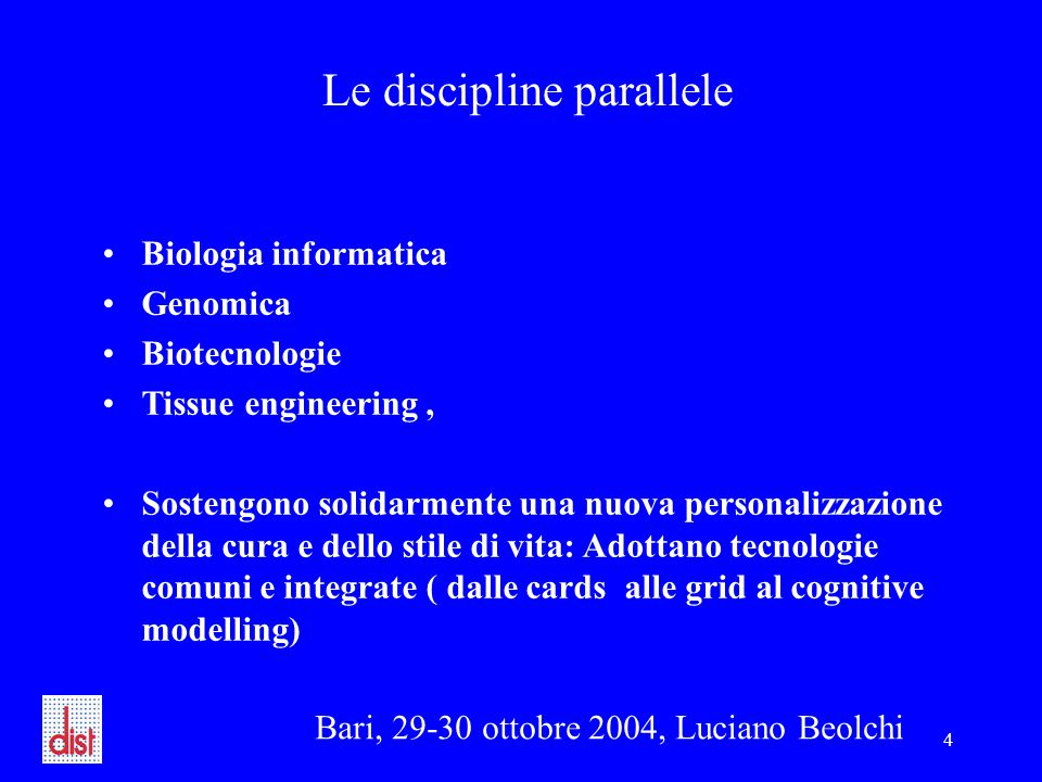 Bari, 29-30 ottobre 2004, Luciano Beolchi 4 Le discipline parallele Biologia informatica Genomica Biotecnologie Tissue engineering, Sostengono solidarmente una nuova personalizzazione della cura e dello stile di vita: Adottano tecnologie comuni e integrate ( dalle cards alle grid al cognitive modelling)