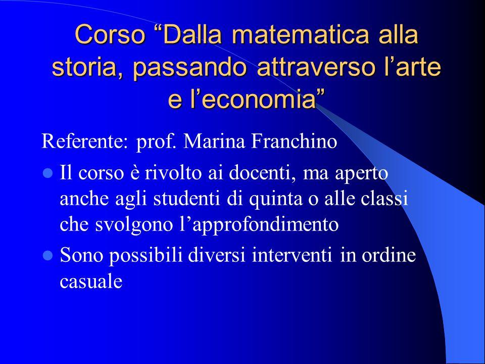 """Corso """"Dalla matematica alla storia, passando attraverso l'arte e l'economia"""" Referente: prof. Marina Franchino Il corso è rivolto ai docenti, ma aper"""
