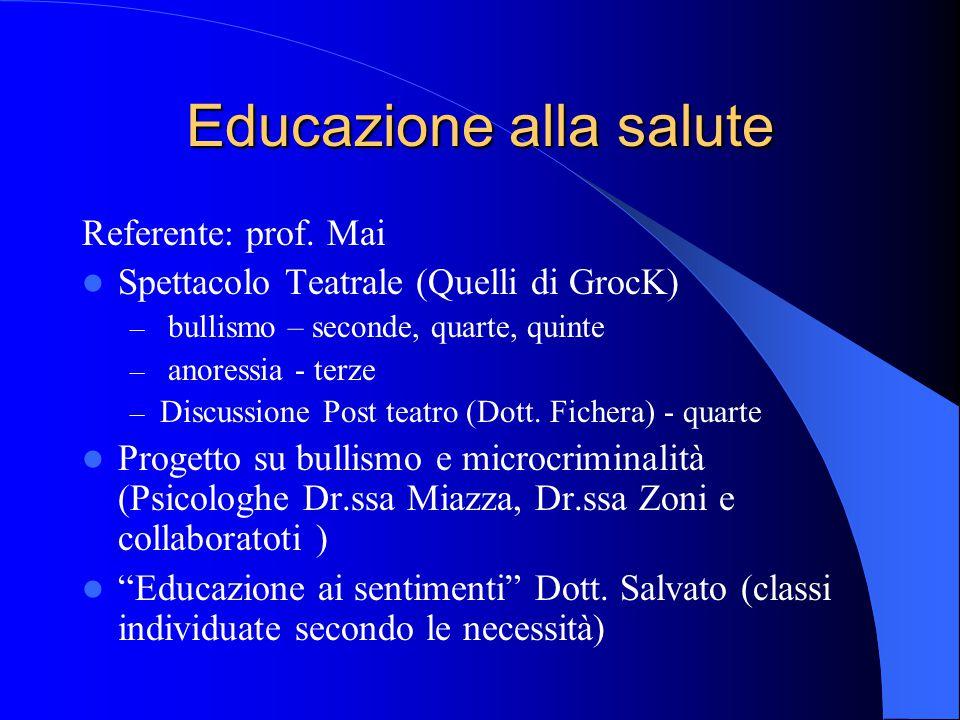 Educazione alla salute Referente: prof. Mai Spettacolo Teatrale (Quelli di GrocK) – bullismo – seconde, quarte, quinte – anoressia - terze – Discussio