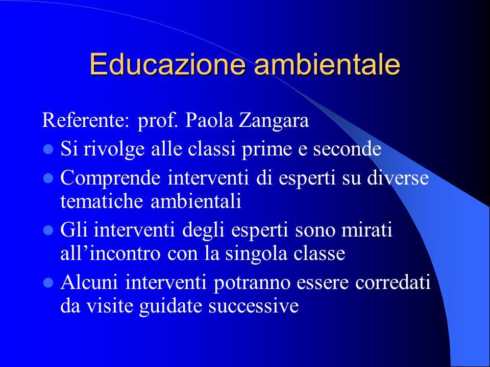 Educazione ambientale Referente: prof. Paola Zangara Si rivolge alle classi prime e seconde Comprende interventi di esperti su diverse tematiche ambie