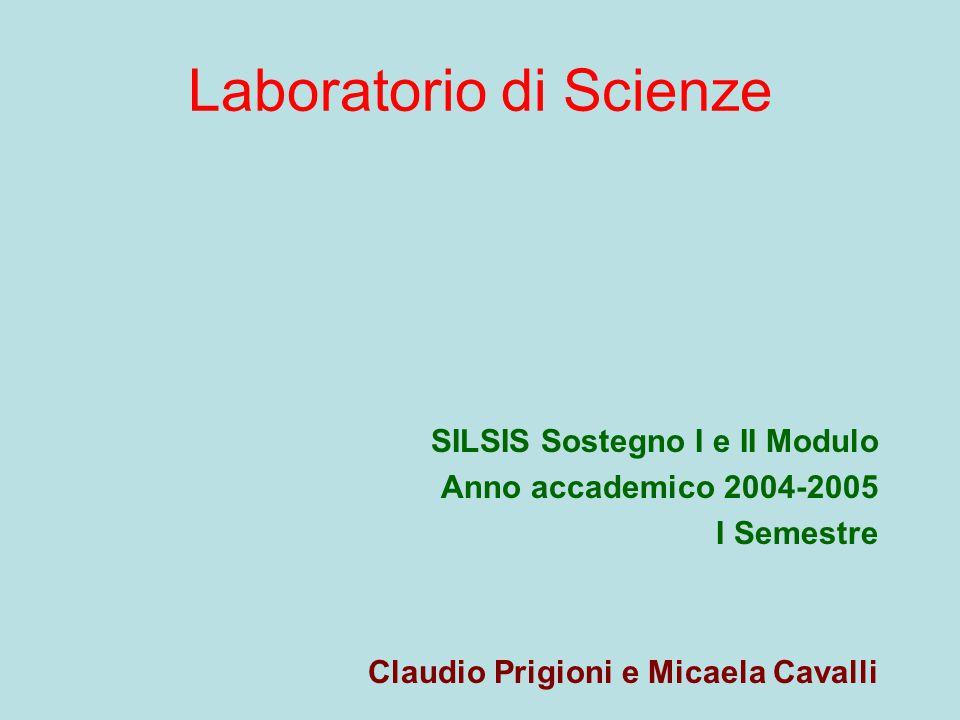 Laboratorio di Scienze SILSIS Sostegno I e II Modulo Anno accademico 2004-2005 I Semestre Claudio Prigioni e Micaela Cavalli