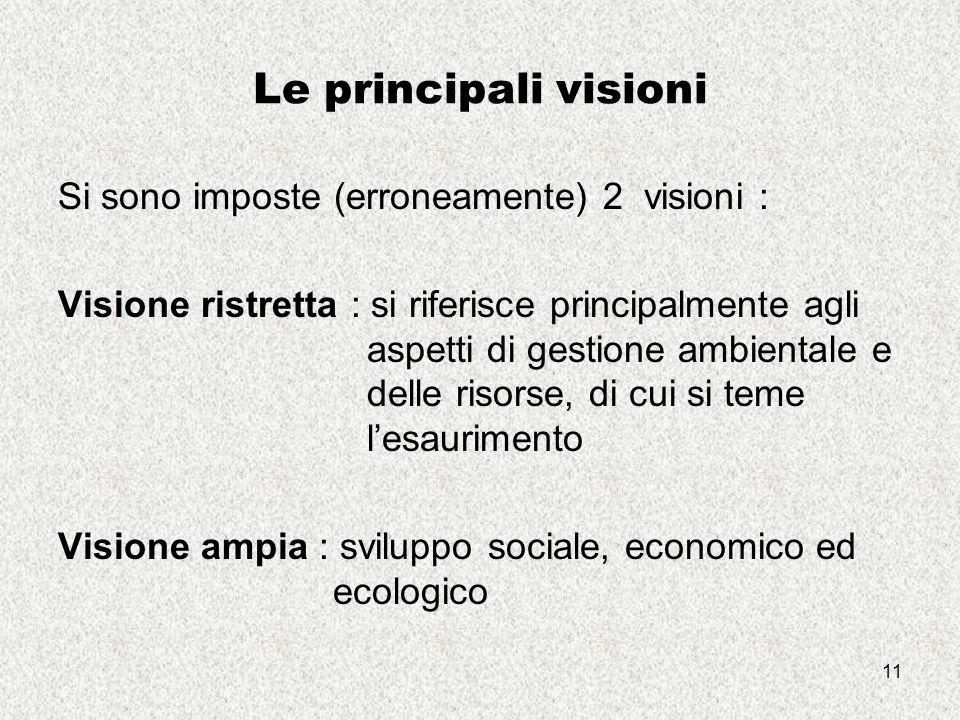 11 Le principali visioni Si sono imposte (erroneamente) 2 visioni : Visione ristretta : si riferisce principalmente agli aspetti di gestione ambientale e delle risorse, di cui si teme l'esaurimento Visione ampia : sviluppo sociale, economico ed ecologico