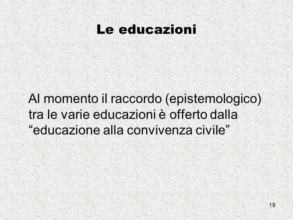19 Le educazioni Al momento il raccordo (epistemologico) tra le varie educazioni è offerto dalla educazione alla convivenza civile