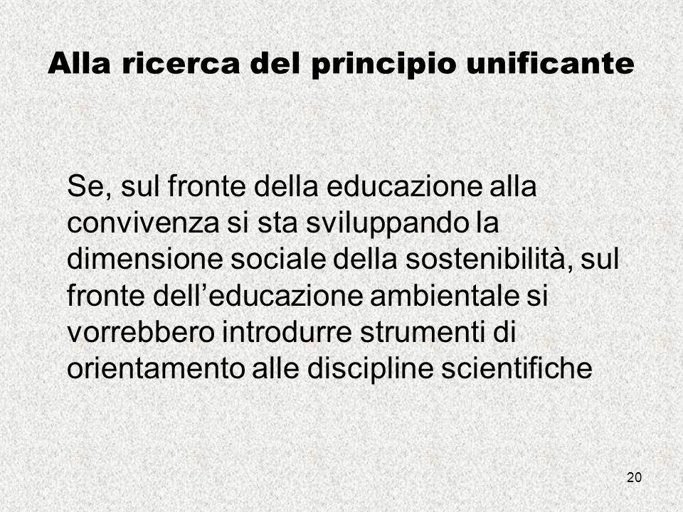 20 Alla ricerca del principio unificante Se, sul fronte della educazione alla convivenza si sta sviluppando la dimensione sociale della sostenibilità, sul fronte dell'educazione ambientale si vorrebbero introdurre strumenti di orientamento alle discipline scientifiche