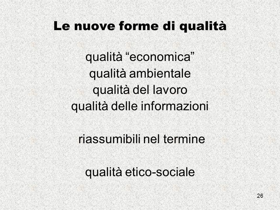 26 Le nuove forme di qualità qualità economica qualità ambientale qualità del lavoro qualità delle informazioni riassumibili nel termine qualità etico-sociale