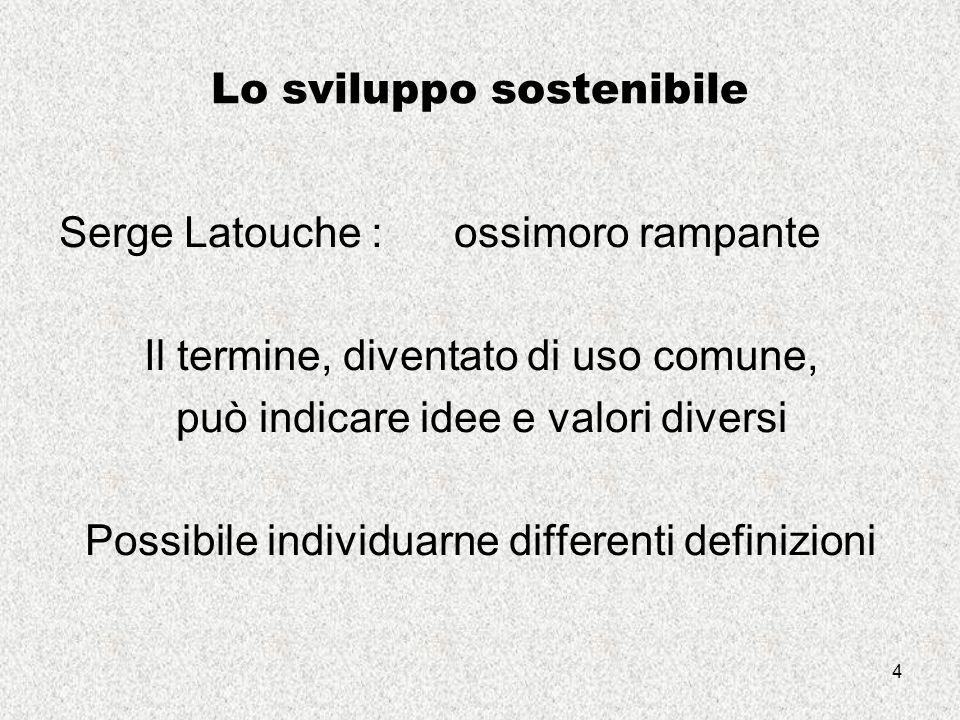 4 Lo sviluppo sostenibile Serge Latouche : ossimoro rampante Il termine, diventato di uso comune, può indicare idee e valori diversi Possibile individuarne differenti definizioni