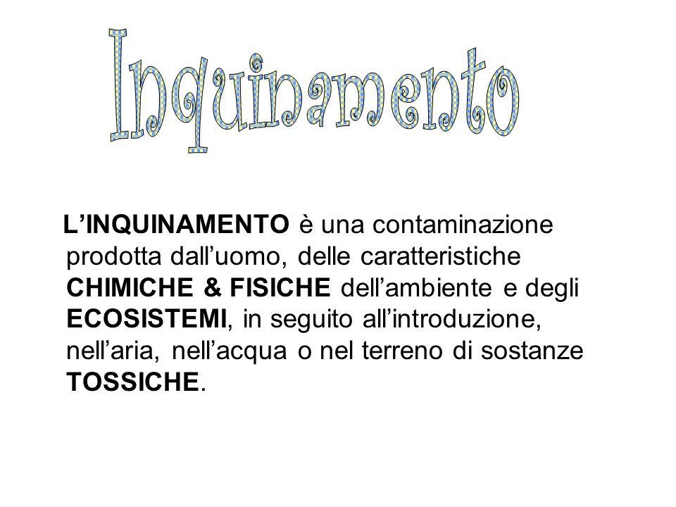 L'INQUINAMENTO è una contaminazione prodotta dall'uomo, delle caratteristiche CHIMICHE & FISICHE dell'ambiente e degli ECOSISTEMI, in seguito all'intr