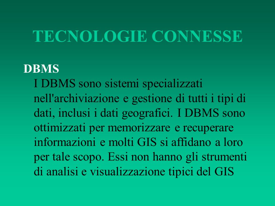 TECNOLOGIE CONNESSE DBMS I DBMS sono sistemi specializzati nell'archiviazione e gestione di tutti i tipi di dati, inclusi i dati geografici. I DBMS so
