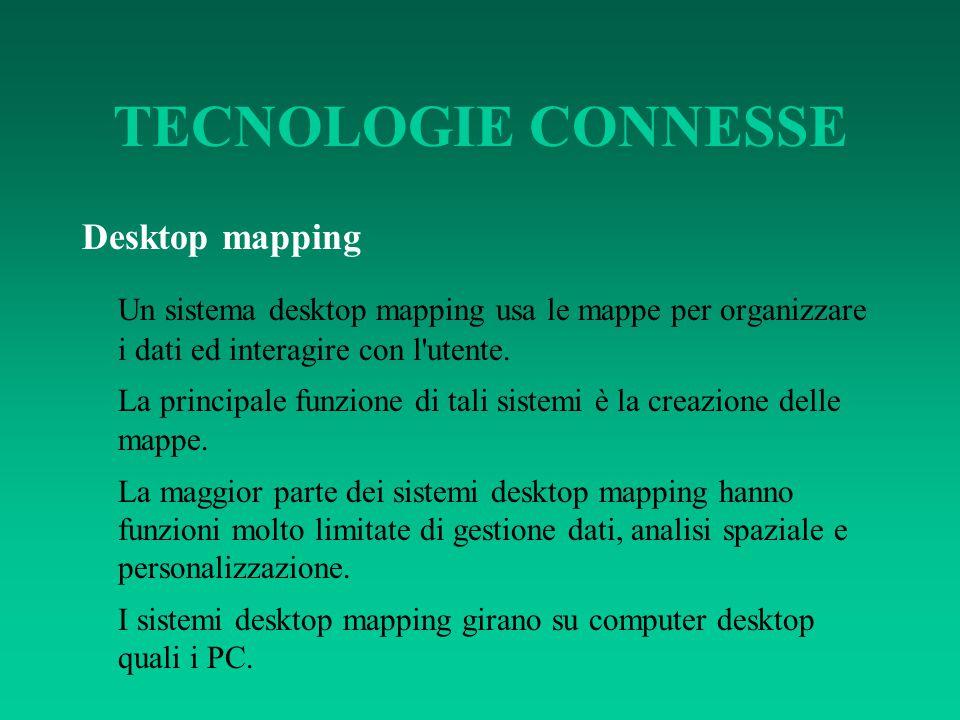 TECNOLOGIE CONNESSE Desktop mapping Un sistema desktop mapping usa le mappe per organizzare i dati ed interagire con l'utente. La principale funzione