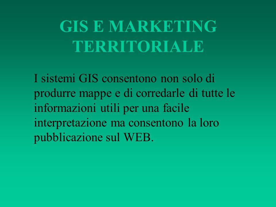 GIS E MARKETING TERRITORIALE I sistemi GIS consentono non solo di produrre mappe e di corredarle di tutte le informazioni utili per una facile interpr