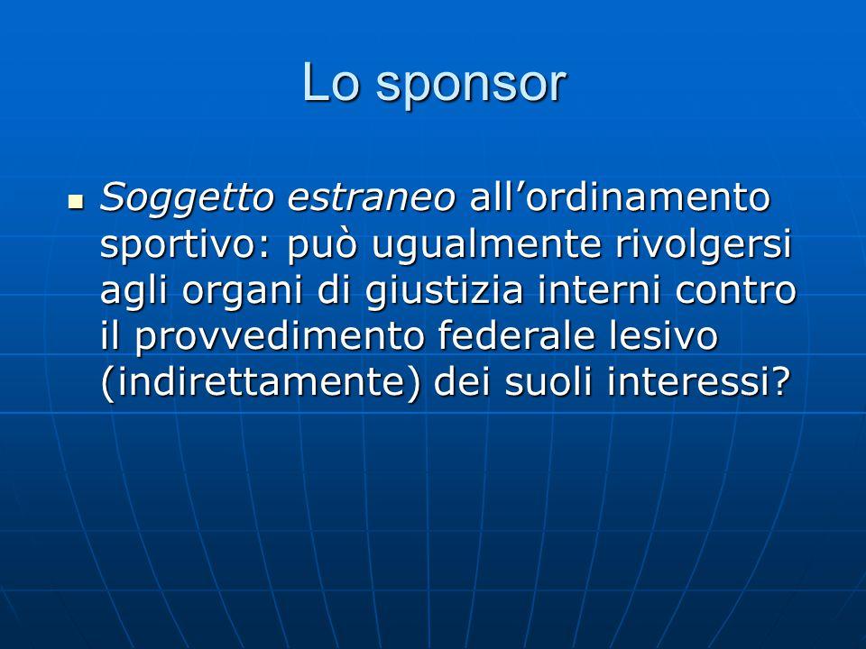 Lo sponsor Soggetto estraneo all'ordinamento sportivo: può ugualmente rivolgersi agli organi di giustizia interni contro il provvedimento federale lesivo (indirettamente) dei suoli interessi.