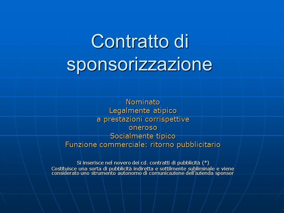 Contratto di sponsorizzazione Nominato Legalmente atipico a prestazioni corrispettive oneroso Socialmente tipico Funzione commerciale: ritorno pubblic