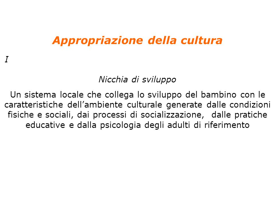 3 Anolli, Psicologia della cultura, Il Mulino, 2004 Capitolo 4. LO SVILUPPO DELLA CULTURA NEL BAMBINO Appropriazione della cultura I Nicchia di svilup