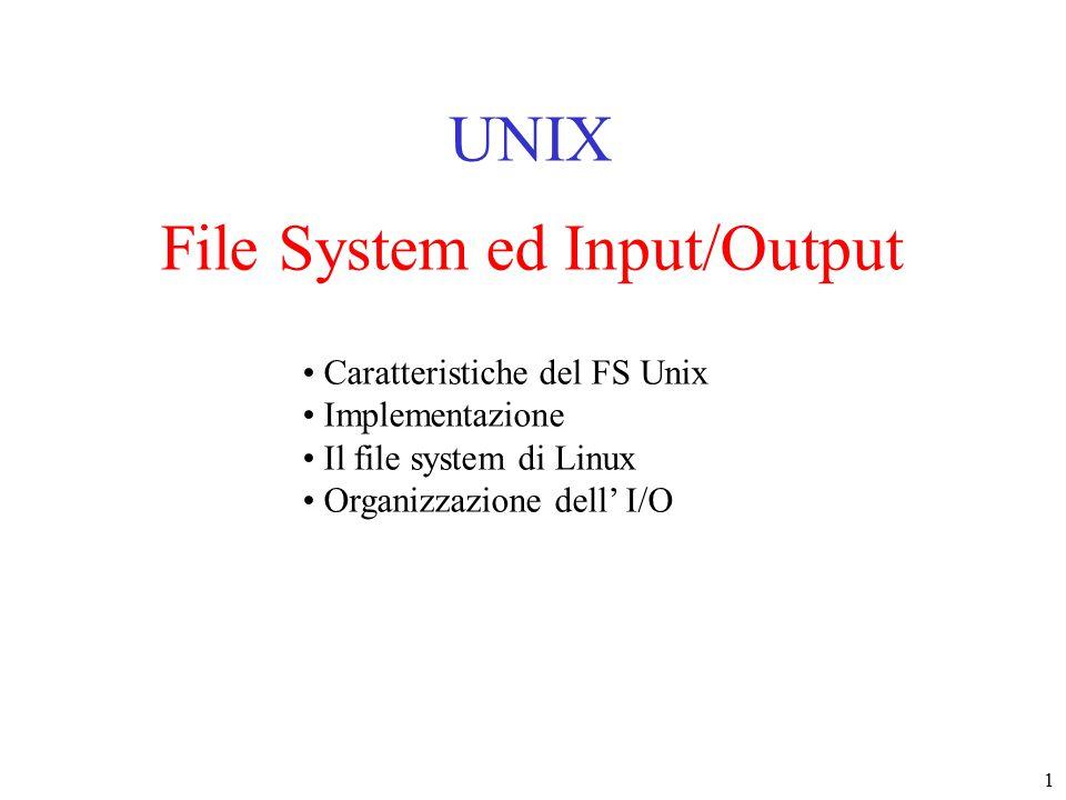 1 File System ed Input/Output UNIX Caratteristiche del FS Unix Implementazione Il file system di Linux Organizzazione dell' I/O