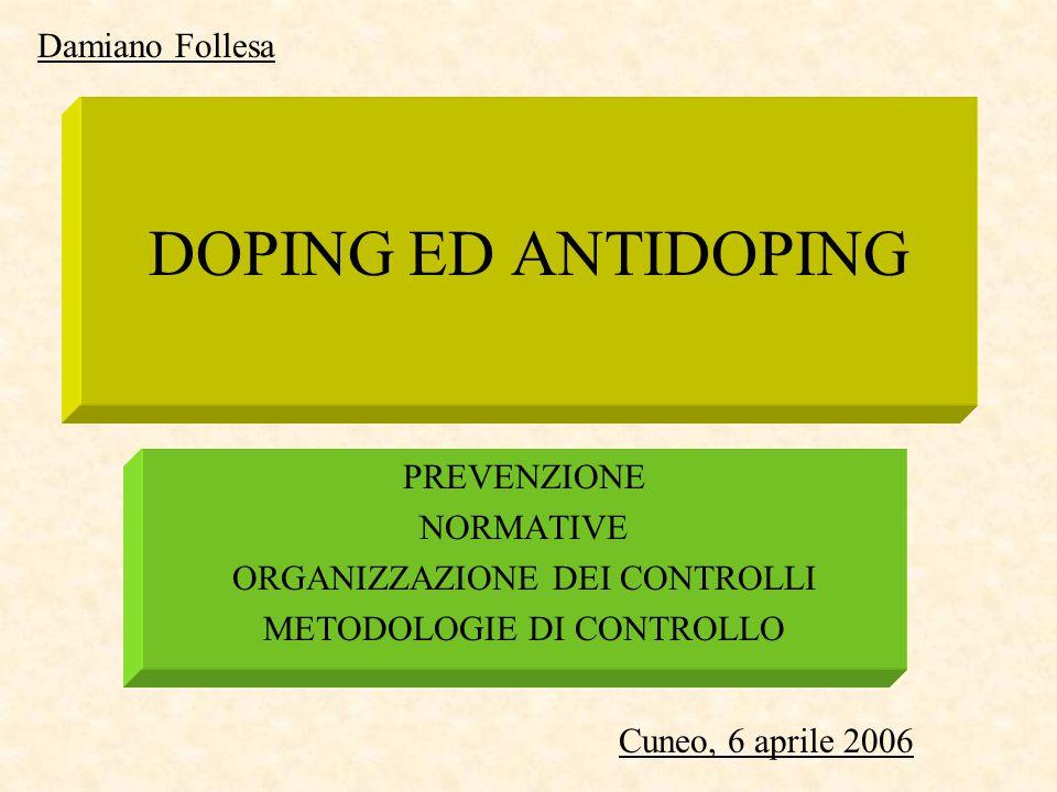 DOPING ED ANTIDOPING PREVENZIONE NORMATIVE ORGANIZZAZIONE DEI CONTROLLI METODOLOGIE DI CONTROLLO Cuneo, 6 aprile 2006 Damiano Follesa
