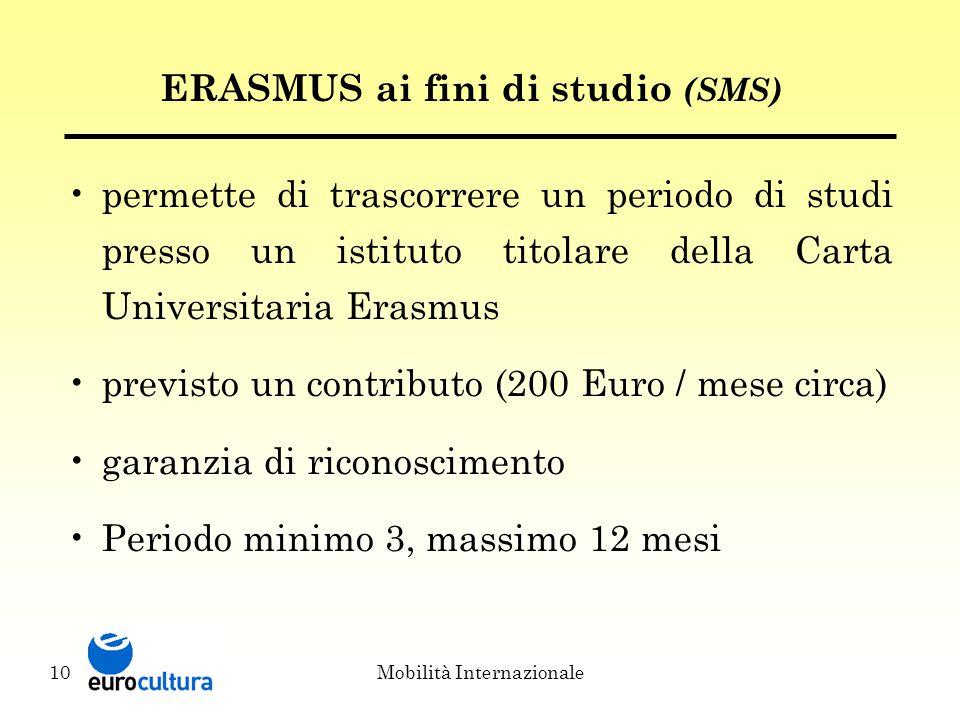 Mobilità Internazionale10 ERASMUS ai fini di studio (SMS) permette di trascorrere un periodo di studi presso un istituto titolare della Carta Universitaria Erasmus previsto un contributo (200 Euro / mese circa) garanzia di riconoscimento Periodo minimo 3, massimo 12 mesi