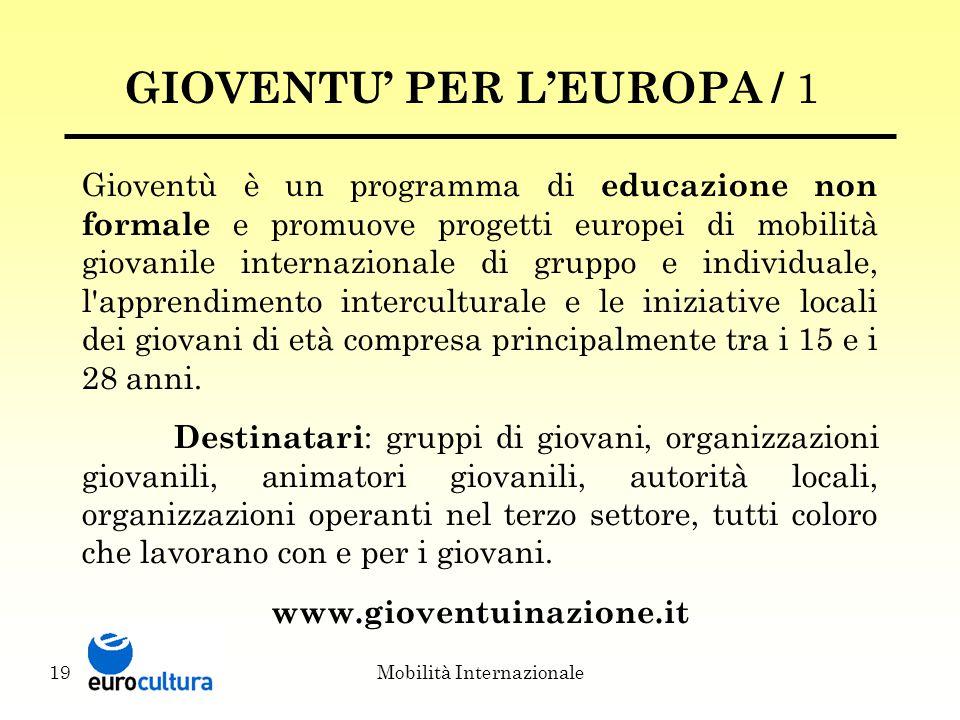 Mobilità Internazionale19 GIOVENTU' PER L'EUROPA / 1 Gioventù è un programma di educazione non formale e promuove progetti europei di mobilità giovanile internazionale di gruppo e individuale, l apprendimento interculturale e le iniziative locali dei giovani di età compresa principalmente tra i 15 e i 28 anni.