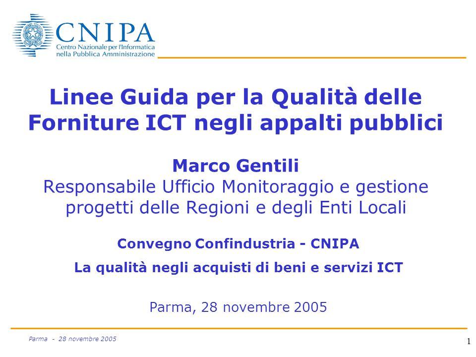 1 Parma - 28 novembre 2005 Linee Guida per la Qualità delle Forniture ICT negli appalti pubblici Marco Gentili Responsabile Ufficio Monitoraggio e gestione progetti delle Regioni e degli Enti Locali Convegno Confindustria - CNIPA La qualità negli acquisti di beni e servizi ICT Parma, 28 novembre 2005