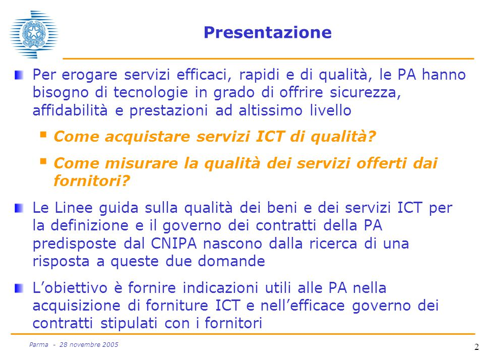 2 Parma - 28 novembre 2005 Presentazione Per erogare servizi efficaci, rapidi e di qualità, le PA hanno bisogno di tecnologie in grado di offrire sicurezza, affidabilità e prestazioni ad altissimo livello  Come acquistare servizi ICT di qualità.