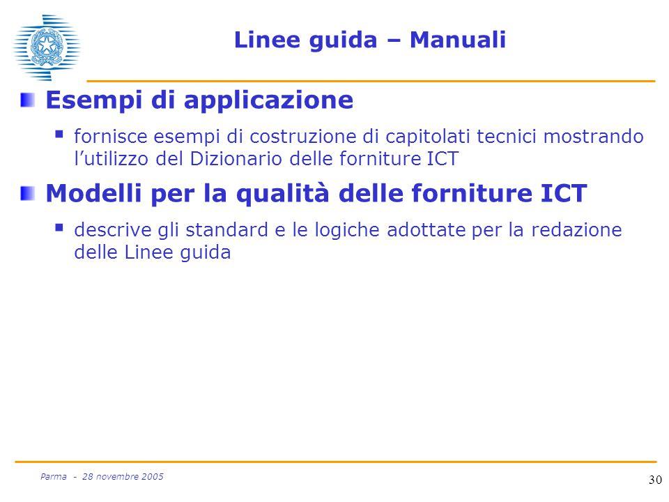 30 Parma - 28 novembre 2005 Linee guida – Manuali Esempi di applicazione  fornisce esempi di costruzione di capitolati tecnici mostrando l'utilizzo del Dizionario delle forniture ICT Modelli per la qualità delle forniture ICT  descrive gli standard e le logiche adottate per la redazione delle Linee guida