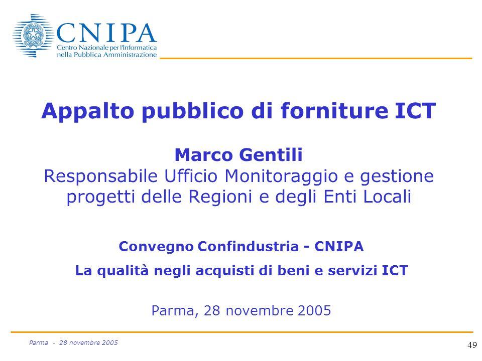 49 Parma - 28 novembre 2005 Appalto pubblico di forniture ICT Marco Gentili Responsabile Ufficio Monitoraggio e gestione progetti delle Regioni e degli Enti Locali Convegno Confindustria - CNIPA La qualità negli acquisti di beni e servizi ICT Parma, 28 novembre 2005