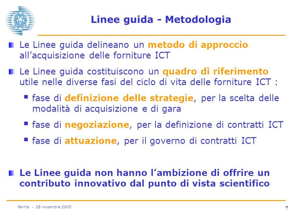 7 Parma - 28 novembre 2005 Linee guida - Metodologia Le Linee guida delineano un metodo di approccio all'acquisizione delle forniture ICT Le Linee guida costituiscono un quadro di riferimento utile nelle diverse fasi del ciclo di vita delle forniture ICT :  fase di definizione delle strategie, per la scelta delle modalità di acquisizione e di gara  fase di negoziazione, per la definizione di contratti ICT  fase di attuazione, per il governo di contratti ICT Le Linee guida non hanno l'ambizione di offrire un contributo innovativo dal punto di vista scientifico