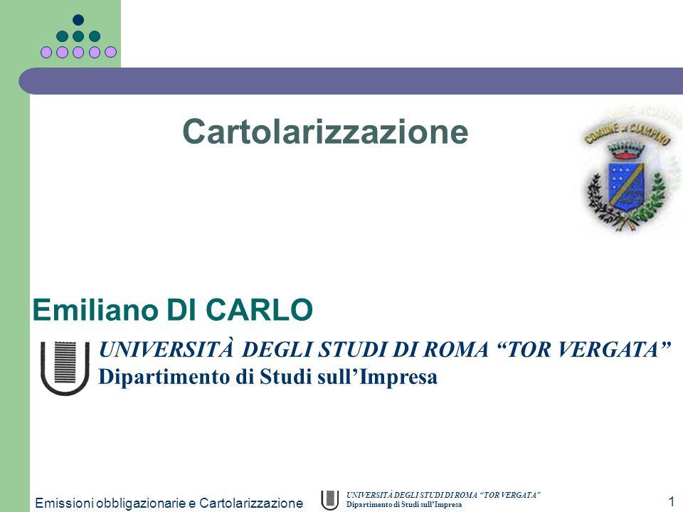 """UNIVERSITÀ DEGLI STUDI DI ROMA """"TOR VERGATA"""" Dipartimento di Studi sull'Impresa Emissioni obbligazionarie e Cartolarizzazione 1 Emiliano DI CARLO Cart"""