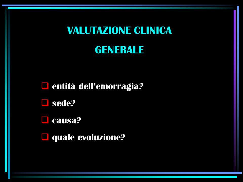 VALUTAZIONE CLINICA GENERALE  entità dell'emorragia?  sede?  causa?  quale evoluzione?