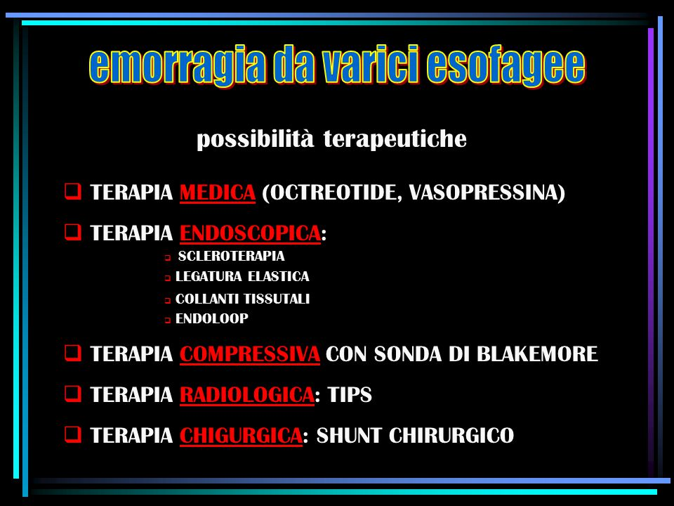 possibilità terapeutiche  TERAPIA MEDICA (OCTREOTIDE, VASOPRESSINA)  TERAPIA ENDOSCOPICA:  SCLEROTERAPIA  LEGATURA ELASTICA  COLLANTI TISSUTALI 