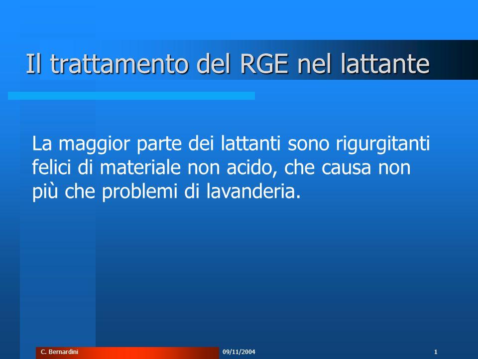 C. Bernardini09/11/20041 Il trattamento del RGE nel lattante La maggior parte dei lattanti sono rigurgitanti felici di materiale non acido, che causa
