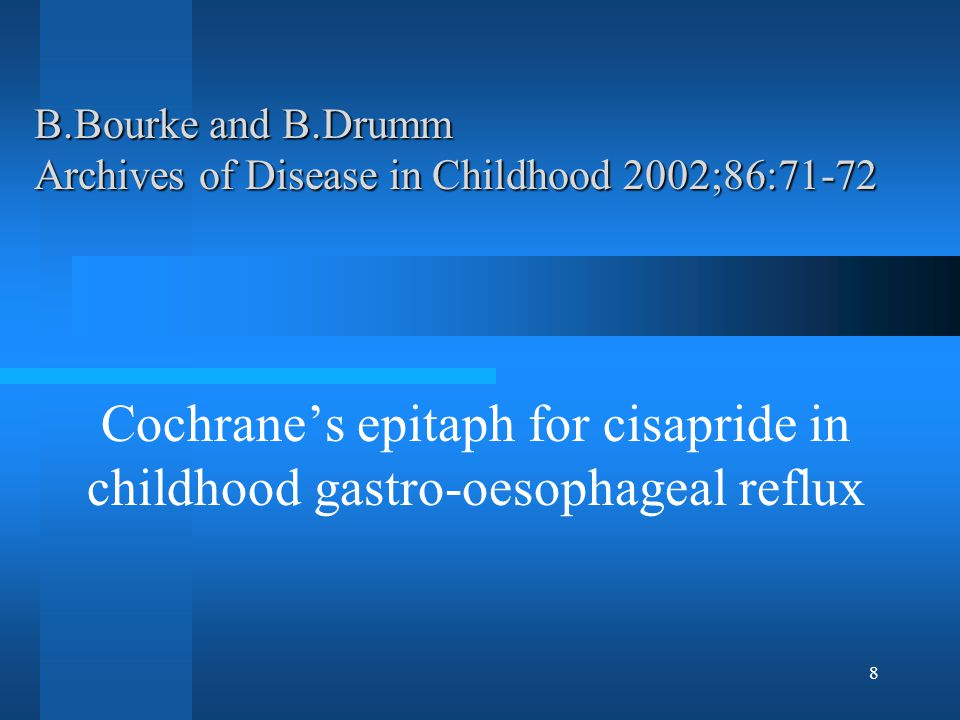 8 B.Bourke and B.Drumm Archives of Disease in Childhood 2002;86:71-72 Cochrane's epitaph for cisapride in childhood gastro-oesophageal reflux